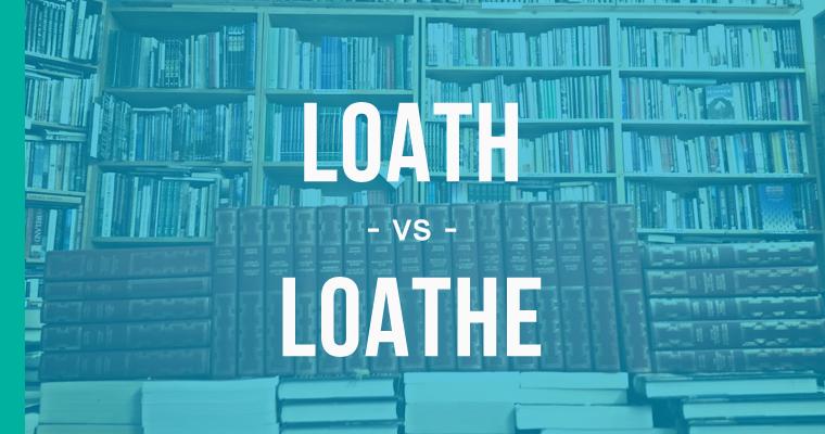 loath versus loathe